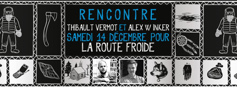 SAMEDI 14 DÉCEMBRE : Rencontre avec Thibault Vermot et Alex W. Inker pour La Route Froide